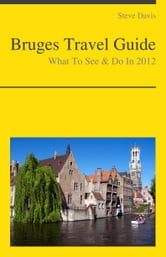 Bruges, Belgium Travel Guide - What To See & Do ebook by Steve Davis
