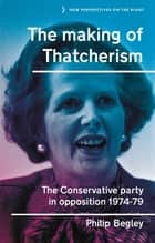 The making of Thatcherism - The Conservative Party in opposition, 1974–79 ebook by Philip Begley, Richard Hayton