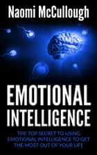 Emotional Intelligence: The Top Secret to Using Emotional Intelligence to Get the Most Out of Your Life ebook by Naomi McCullough