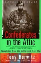 Confederates in the Attic - Dispatches from the Unfinished Civil War ebook by Tony Horwitz