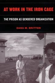 At Work in the Iron Cage - The Prison as Gendered Organization ebook by Dana M. Britton