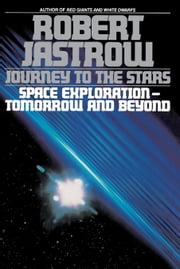 Journey to the Stars - Space Exploration--Tomorrow and Beyond ebook by Robert Jastrow