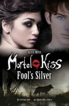 Mortal Kiss: Fool's Silver 電子書 by Alice Moss