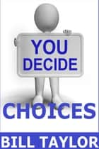 You Decide: Choices ebook by Bill Taylor