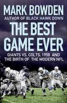 The Best Game Ever - Giants vs. Colts, 1958, and the Birth of the Modern NFL ebook by Mark Bowden
