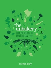 The Unbakery - Over 150 recipes for beautiful raw food ebook by Megan May