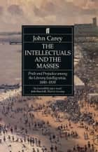 The Intellectuals and the Masses - Pride and Prejudice Among the Literary Intelligentsia 1880-1939 ebook by John Carey