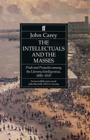 The The Intellectuals and the Masses - Pride and Prejudice Among the Literary Intelligentsia 1880-1939 ebook by John Carey