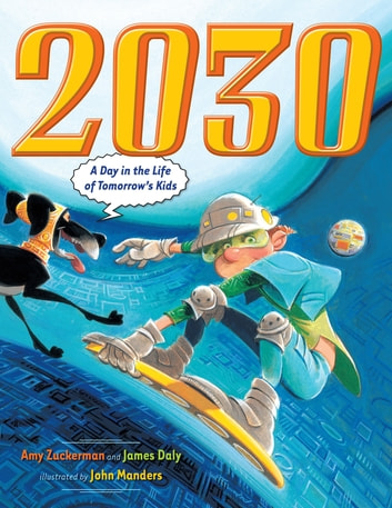 2030 - A Day in the Life of Tomorrow's Kids ebook by Amy Zuckerman,James Daly