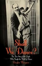 Shall We Dance? The True Story of the Couple Who Taught The World to Dance ebook by Douglas Thompson