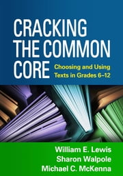 Cracking the Common Core - Choosing and Using Texts in Grades 6-12 ebook by William E. Lewis,Sharon Walpole, PhD,Michael C. McKenna, PhD,Jacob Nagy, BA,Jeffrey Menzer, PhD