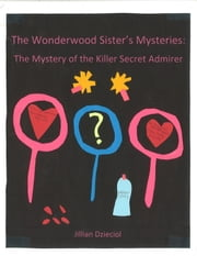The Wonderwood Sister's Mysteries: The Mystery of the Killer Secret Admirer ebook by Jillian Dzieciol