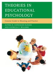 Theories in Educational Psychology - Concise Guide to Meaning and Practice ebook by Alyssa R. Gonzalez-DeHass,Patricia P. Willems