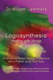 Logosynthesis: Healing with Words: A Handbook for the Helping Professions with a Preface by Dr. Fred Gallo ebook by Willem Lammers