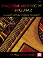 Fingerboard Theory For Guitar - A Music Theory Text For Guitarists ebook by Mike Christiansen