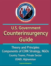 U.S. Government Counterinsurgency Guide: Theory and Principles, Components of COIN Strategy, NGOs, Country Teams, Private Sector, USAID, Afghanistan ebook by Progressive Management