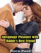 Advantage Pleasure With Daddy's Best Friend (Erotica, Erotica Short Stories) ebook by Rock Page