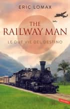 Le due vie del destino - The railway man ebook by Eric Lomax