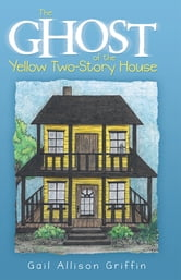 The Ghost of the Yellow Two-Story House ebook by Gail Allison Griffin