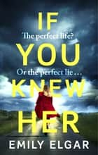 If You Knew Her - The perfect life or the perfect lie? ebook by Emily Elgar