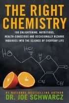 The Right Chemistry - 108 Enlightening, Nutritious, Health-Conscious and Occasionally Bizarre Inquiries into the Science of Daily Life ebook by Joe Schwarcz