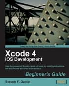 Xcode 4 iOS Development Beginner's Guide ebook by Steven F Daniel