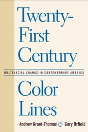 Twenty-First Century Color Lines - Multiracial Change in Contemporary America ebook by Andrew Grant-Thomas,Gary Orfield