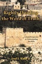 Rightly Dividing the Word of Truth - A Fresh Perspective to Understanding the Bible. ebook by Fred S Wolfe II
