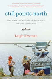 Still Points North - One Alaskan Childhood, One Grown-up World, One Long Journey Home ebook by Leigh Newman