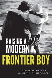 Raising a Modern Frontier Boy: Directing a Film and a Life with My Son ebook by John Grooters,Jedidiah Grooters