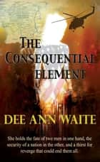 The Consequential Element ebook by Dee Ann Waite