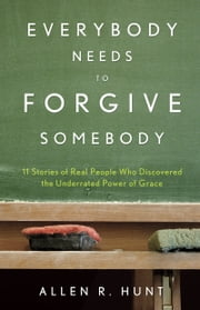 Everybody Needs to Forgive Somebody - 11 Sroires of Real People Who Discovered the Underrated Power of Grace ebook by Allen Hunt