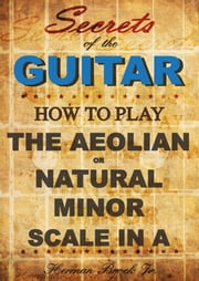 How to play the Aeolian or natural minor scale in A: Secrets of the Guitar ebook by Herman Brock Jr