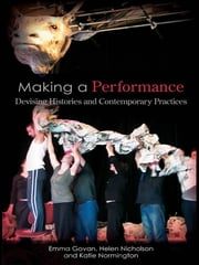 Making a Performance - Devising Histories and Contemporary Practices ebook by Emma Govan,Helen Nicholson,Katie Normington