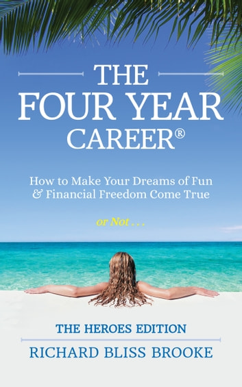 The Four Year Career® Heroes Edition - How to Make Your Dreams of Fun and Financial Freedom Come True or Not... ebook by Richard Bliss Brooke