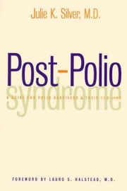 Post-Polio Syndrome: A Guide for Polio Survivors and Their Families ebook by Silver, Julie K., M.D.