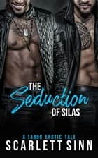 The Seduction of Silas: A Taboo Erotic Tale - The Seduction Of Sin, #2 ebook by Scarlett Sinn