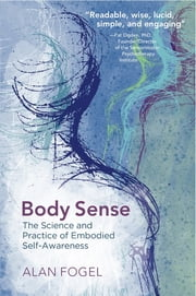 Body Sense: The Science and Practice of Embodied Self-Awareness (Norton Series on Interpersonal Neurobiology) ebook by Alan Fogel