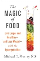 The Magic of Food - Live Longer and Healthier--and Lose Weight--with the Synergetic Diet ebook by Michael T. Murray, M.D.