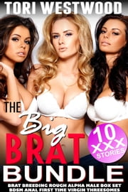 The Big Brat Bundle : 10 XXX Stories (Brat Breeding Rough Alpha Male Box Set BDSM Anal First Time Virgin Threesomes) ebook by Tori Westwood