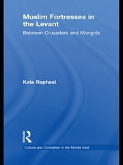 Muslim Fortresses in the Levant - Between Crusaders and Mongols ebook by Kate Raphael