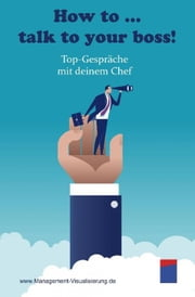 How to … talk to your boss! - Top-Gespräche mit deinem Chef ebook by Institut ManagementVisualisierung