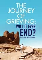 The Journey of Grieving:Will It Ever End? ebook by Suzanne M. O'Connor