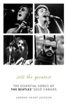 Still the Greatest - The Essential Songs of The Beatles' Solo Careers ebook by Andrew Grant Jackson