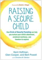 Raising a Secure Child - How Circle of Security Parenting Can Help You Nurture Your Child's Attachment, Emotional Resilience, and Freedom to Explore ebook by Kent Hoffman, RelD, Glen Cooper,...