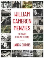 William Cameron Menzies - The Shape of Films to Come ebook by James Curtis