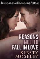 Reasons Not To Fall In Love ebook by Kirsty Moseley