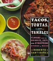 Tacos, Tortas, and Tamales - Flavors from the Griddles, Pots, and Streetside Kitchens of Mexico ebook by Roberto Santibanez,JJ Goode,Todd Coleman