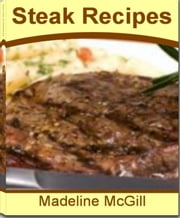 Steak Recipes - The Complete Guide to Steak and Onions, Grilled Steak Recipes, Cube Steak Recipes, Cajun Beef Pepper Steak and More ebook by Madeline McGill