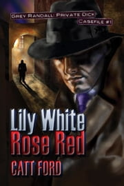 Lily White Rose Red: Grey Randall, Private Dick Casefile #1 ebook by Catt Ford